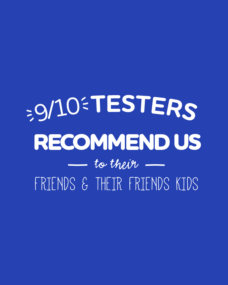 9/10 Testers recommend us to their friends & their friends kids